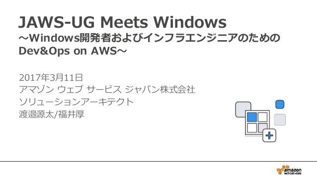 JAWS-UG Meets Windows ~Windows開発者およびインフラエンジニアのための Dev&Ops on AWS~ 2017年3月11日 アマゾン ウェブ サービス ジャパン株式会社 ソリューションアーキテクト 渡邉源太/福井厚