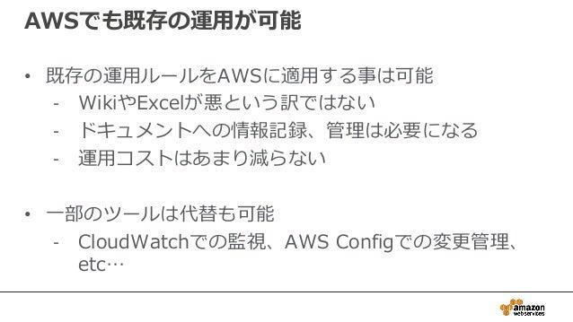 AWSでも既存の運用が可能 • 既存の運用ルールをAWSに適用する事は可能 - WikiやExcelが悪という訳ではない - ドキュメントへの情報記録、管理は必要になる - 運用コストはあまり減らない • 一部のツールは代替も可能 - Clou...