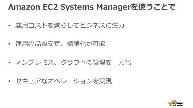 Amazon EC2 Systems Managerを使うことで • 運用コストを減らしてビジネスに注力 • 運用の品質安定、標準化が可能 • オンプレミス、クラウドの管理を一元化 • セキュアなオペレーションを実現