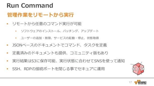 Run Command  リモートから任意のコマンド実行が可能  ソフトウェアのインストール、パッチング、アップデート  ユーザーの追加・削除、サービスの起動・停止、状態取得  JSONベースのドキュメントでコマンド、タスクを定義  ...