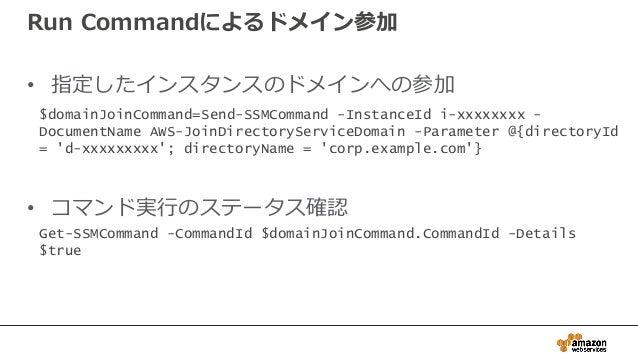 Run Commandによるドメイン参加 • 指定したインスタンスのドメインへの参加 • コマンド実行のステータス確認 $domainJoinCommand=Send-SSMCommand -InstanceId i-xxxxxxxx - Do...