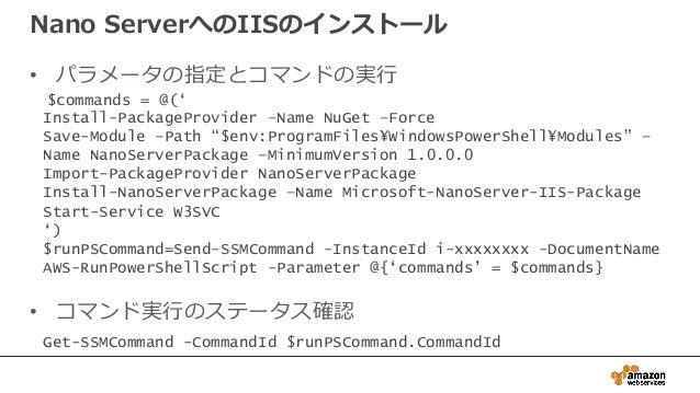 Nano ServerへのIISのインストール • パラメータの指定とコマンドの実行 • コマンド実行のステータス確認 $commands = @(' Install-PackageProvider –Name NuGet –Force Sav...