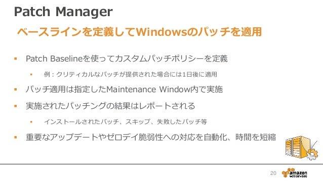 Patch Manager  Patch Baselineを使ってカスタムパッチポリシーを定義  例:クリティカルなパッチが提供された場合には1日後に適用  パッチ適用は指定したMaintenance Window内で実施  実施された...