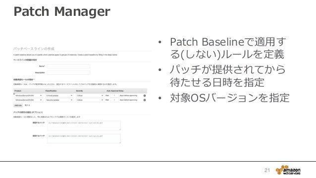 Patch Manager • Patch Baselineで適用す る(しない)ルールを定義 • パッチが提供されてから 待たせる日時を指定 • 対象OSバージョンを指定 21