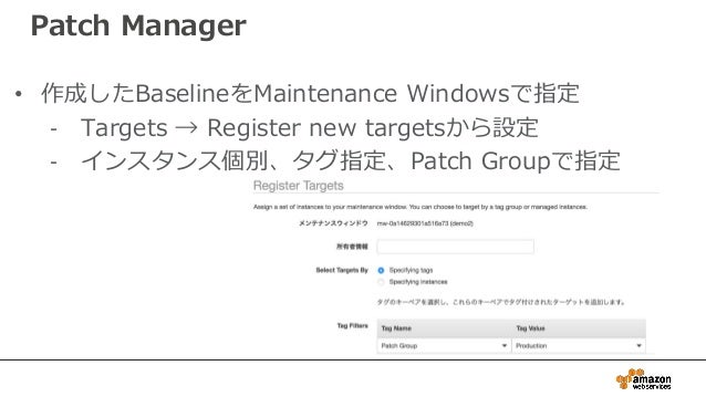 Patch Manager • 作成したBaselineをMaintenance Windowsで指定 - Targets → Register new targetsから設定 - インスタンス個別、タグ指定、Patch Groupで指定