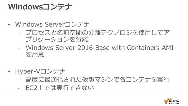 Windowsコンテナ • Windows Serverコンテナ - プロセスと名前空間の分離テクノロジを使用してア プリケーションを分離 - Windows Server 2016 Base with Containers AMI を用意 •...