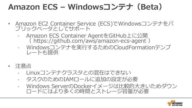 Amazon ECS – Windowsコンテナ(Beta) • Amazon EC2 Container Service (ECS)でWindowsコンテナをパ ブリックベータとしてサポート - Amazon ECS Container Ag...