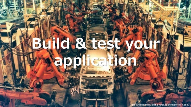 Build & test your application https://secure.flickr.com/photos/spenceyc/7481166880