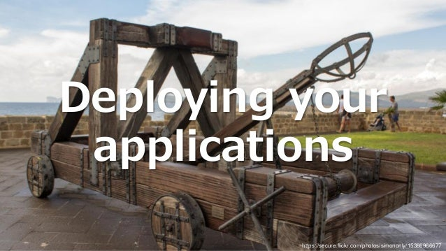 Deploying your applications https://secure.flickr.com/photos/simononly/15386966677