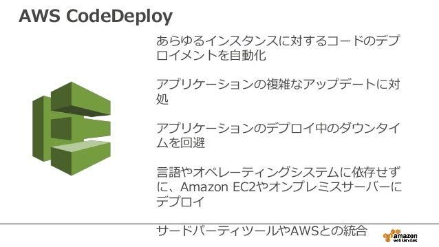 あらゆるインスタンスに対するコードのデプ ロイメントを自動化 アプリケーションの複雑なアップデートに対 処 アプリケーションのデプロイ中のダウンタイ ムを回避 言語やオペレーティングシステムに依存せず に、Amazon EC2やオンプレミスサー...
