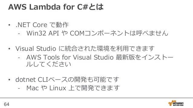 Lambda関数ハンドラ(C#) • クラスの静的またはインスタンス メソッドとして定義可 能 • Contextオブジェクトを利用する場合は、メソッド パラ メータとしてILambdaContext型を指定 65 returnType han...