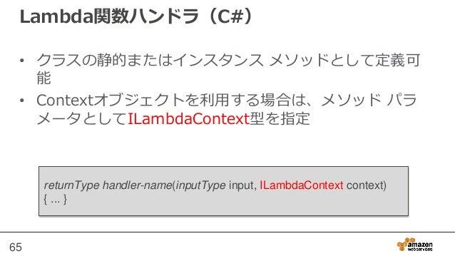"""C# Lambdaの作成 • C#のメソッドをLambda関数として実行するためには、 AWS Lambdaに対してハンドラ文字列を渡す必要があ る - """"アセンブリ::タイプ::メソッド"""" 66"""