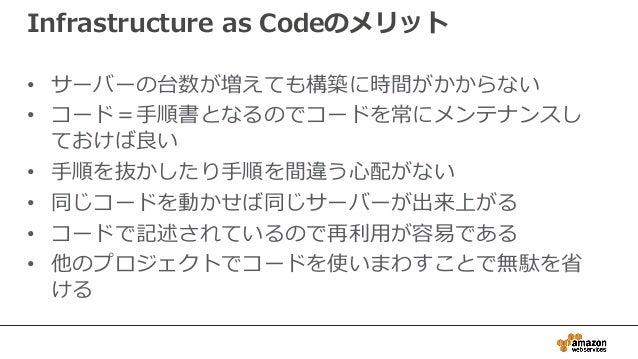 Infrastructure as Codeのメリット • サーバーの台数が増えても構築に時間がかからない • コード=手順書となるのでコードを常にメンテナンスし ておけば良い • 手順を抜かしたり手順を間違う心配がない • 同じコードを動かせ...