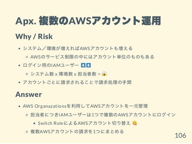 Apx. 複数のAWSアカウント運用 Why / Risk システム/環境が増えればAWSアカウントも増える AWSのサービス制限の中にはアカウント単位のものもある ログイン用のIAMユーザー システム数x 環境数x 担当者数= アカウントごと...