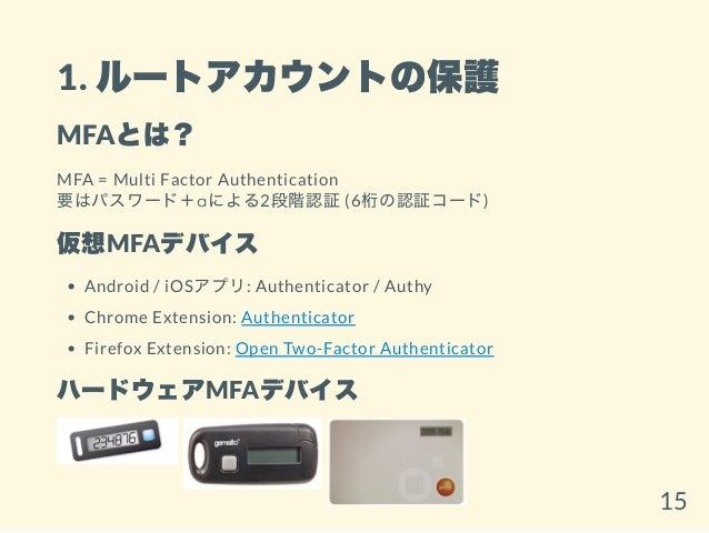 1. ルートアカウントの保護 MFAとは? MFA = Multi Factor Authentication 要はパスワード+αによる2段階認証(6桁の認証コード) 仮想MFAデバイス Android / iOSアプリ: Authentica...