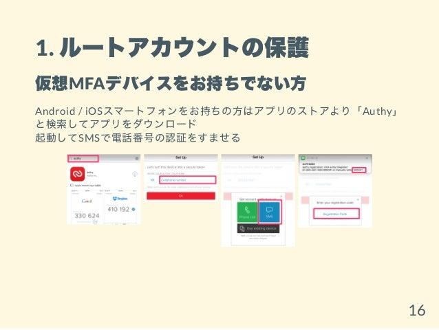 1. ルートアカウントの保護 仮想MFAデバイスをお持ちでない方 Android / iOSスマートフォンをお持ちの方はアプリのストアより「Authy」 と検索してアプリをダウンロード 起動してSMSで電話番号の認証をすませる 16