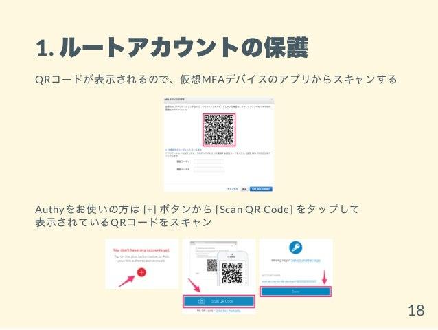 1. ルートアカウントの保護 QRコードが表示されるので、仮想MFAデバイスのアプリからスキャンする Authyをお使いの方は[+] ボタンから[Scan QR Code] をタップして 表示されているQRコードをスキャン 18