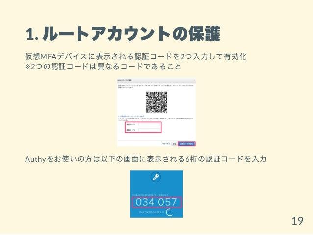 1. ルートアカウントの保護 仮想MFAデバイスに表示される認証コードを2つ入力して有効化 ※2つの認証コードは異なるコードであること Authyをお使いの方は以下の画面に表示される6桁の認証コードを入力 19