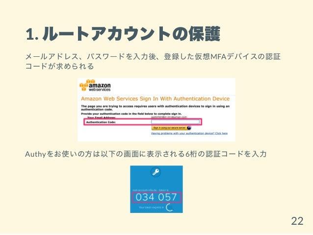 1. ルートアカウントの保護 メールアドレス、パスワードを入力後、登録した仮想MFAデバイスの認証 コードが求められる Authyをお使いの方は以下の画面に表示される6桁の認証コードを入力 22