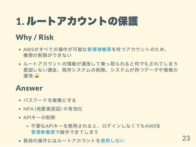 1. ルートアカウントの保護 Why / Risk AWSのすべての操作が可能な管理者権限を持つアカウントのため、 権限の制限ができない ルートアカウントの情報が漏洩して乗っ取られると何でもされてしまう 意図しない課金、既存システムの削除、シス...