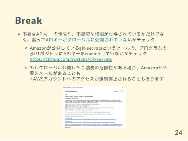 Break 不要なAPIキーの作成や、不適切な権限が付与されているかだけでな く、誤ってAPIキーがグローバルに公開されていないかチェック Amazonが公開しているgit-secretsというツールで、プログラムの gitリポジトリにAPIキ...