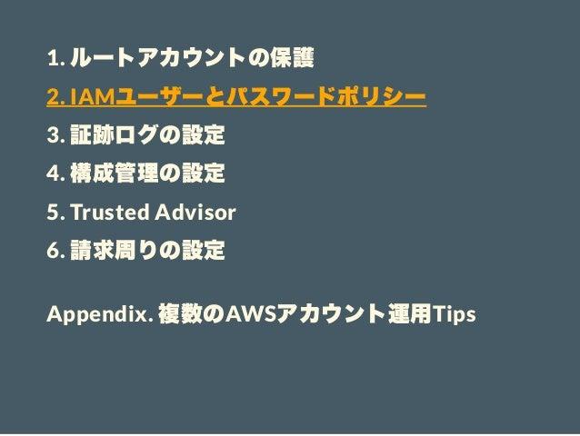 1. ルートアカウントの保護 2. IAMユーザーとパスワードポリシー 3. 証跡ログの設定 4. 構成管理の設定 5. Trusted Advisor 6. 請求周りの設定 Appendix. 複数のAWSアカウント運用Tips