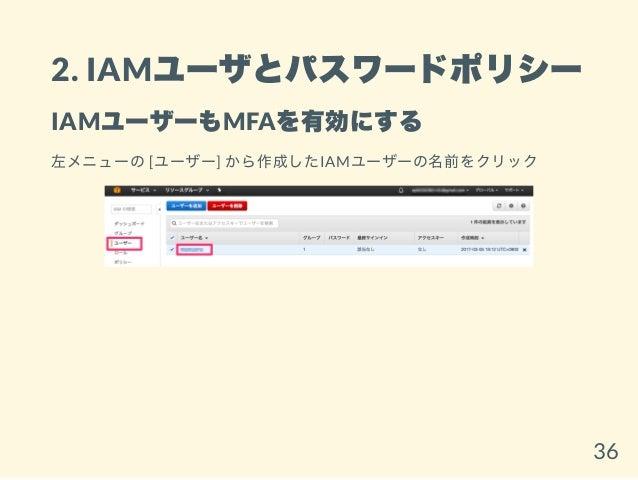 2. IAMユーザとパスワードポリシー IAMユーザーもMFAを有効にする 左メニューの[ユーザー] から作成したIAMユーザーの名前をクリック 36