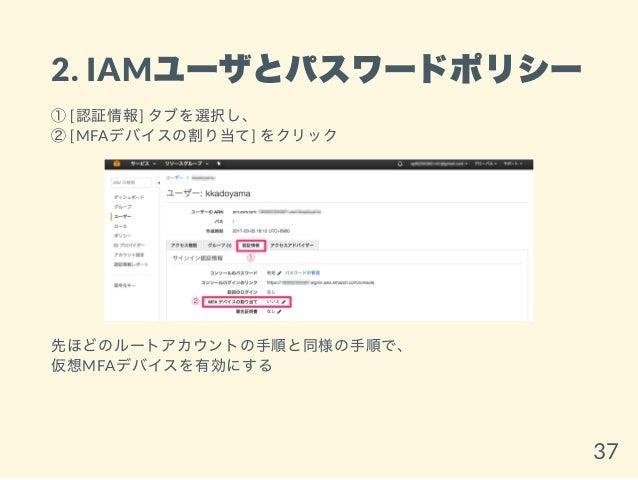 2. IAMユーザとパスワードポリシー ①[認証情報] タブを選択し、 ②[MFAデバイスの割り当て] をクリック 先ほどのルートアカウントの手順と同様の手順で、 仮想MFAデバイスを有効にする 37