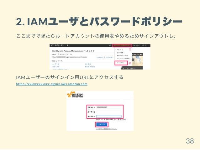 2. IAMユーザとパスワードポリシー ここまでできたらルートアカウントの使用をやめるためサインアウトし、 IAMユーザーのサインイン用URLにアクセスする https://xxxxxxxxxxxx.signin.aws.amazon.com ...