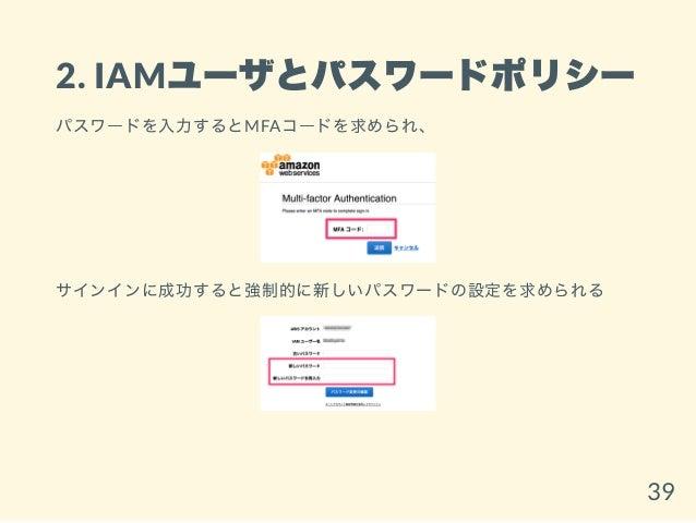 2. IAMユーザとパスワードポリシー パスワードを入力するとMFAコードを求められ、 サインインに成功すると強制的に新しいパスワードの設定を求められる 39