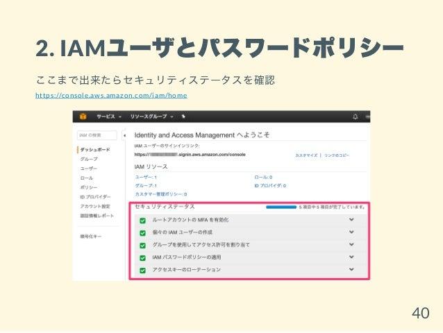 2. IAMユーザとパスワードポリシー ここまで出来たらセキュリティステータスを確認 https://console.aws.amazon.com/iam/home 40