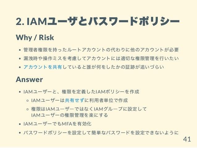 2. IAMユーザとパスワードポリシー Why / Risk 管理者権限を持ったルートアカウントの代わりに他のアカウントが必要 漏洩時や操作ミスを考慮してアカウントには適切な権限管理を行いたい アカウントを共有していると誰が何をしたかの証跡が追...