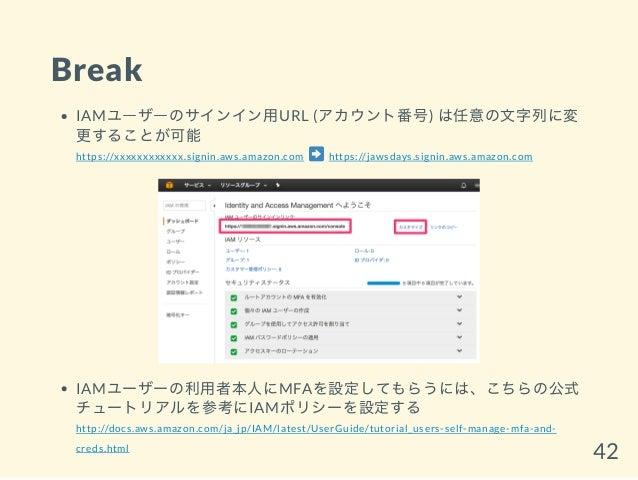 Break IAMユーザーのサインイン用URL (アカウント番号) は任意の文字列に変 更することが可能 https://xxxxxxxxxxxx.signin.aws.amazon.com https://jawsdays.signin.aw...