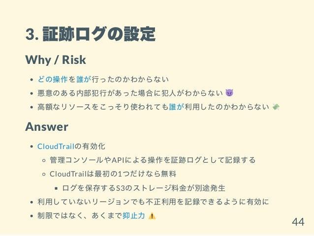 3. 証跡ログの設定 Why / Risk どの操作を誰が行ったのかわからない 悪意のある内部犯行があった場合に犯人がわからない 高額なリソースをこっそり使われても誰が利用したのかわからない Answer CloudTrailの有効化 管理コン...