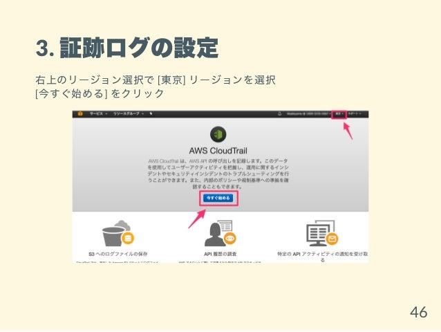 3. 証跡ログの設定 右上のリージョン選択で[東京] リージョンを選択 [今すぐ始める] をクリック 46