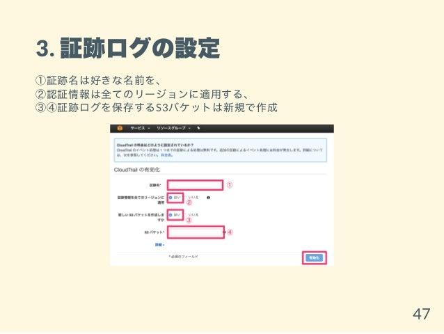 3. 証跡ログの設定 ①証跡名は好きな名前を、 ②認証情報は全てのリージョンに適用する、 ③④証跡ログを保存するS3バケットは新規で作成 47