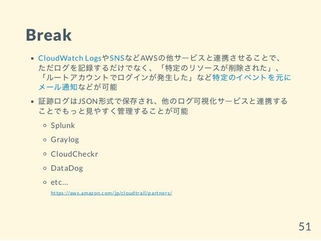 Break CloudWatch LogsやSNSなどAWSの他サービスと連携させることで、 ただログを記録するだけでなく、「特定のリソースが削除された」、 「ルートアカウントでログインが発生した」など特定のイベントを元に メール通知などが可能...