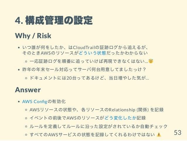 4. 構成管理の設定 Why / Risk いつ誰が何をしたか、はCloudTrailの証跡ログから追えるが、 そのときAWSのリソースがどういう状態だったかわからない 一応証跡ログを順番に追っていけば再現できなくはない… 昨年の年末セール対応...