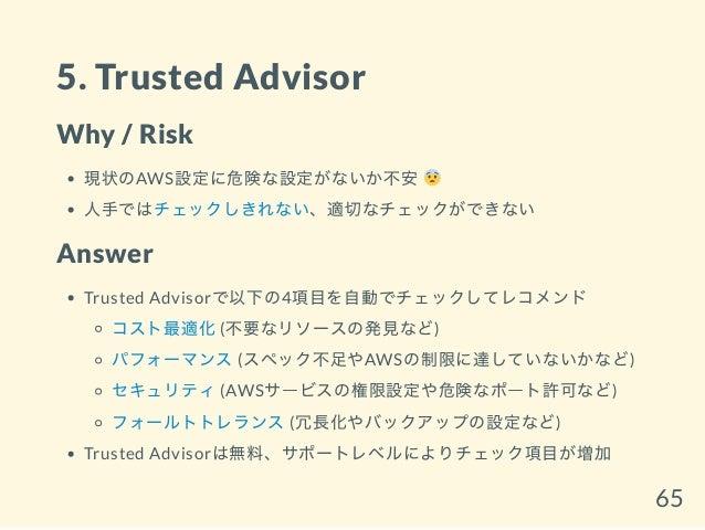 5. Trusted Advisor Why / Risk 現状のAWS設定に危険な設定がないか不安 人手ではチェックしきれない、適切なチェックができない Answer Trusted Advisorで以下の4項目を自動でチェックしてレコメンド...