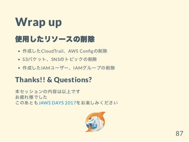 Wrap up 使用したリソースの削除 作成したCloudTrail、AWS Con gの削除 S3バケット、SNSのトピックの削除 作成したIAMユーザー、IAMグループの削除 Thanks!! & Questions? 本セッションの内容は...