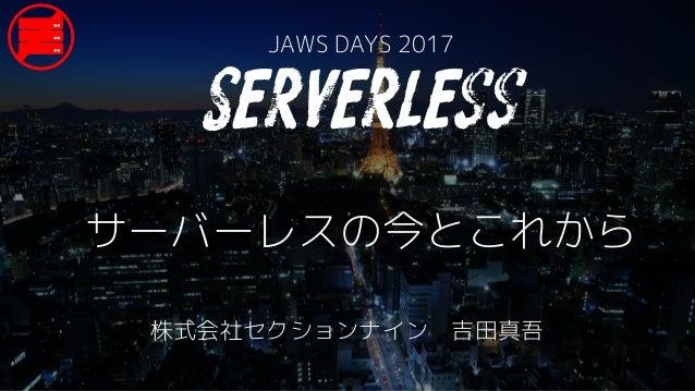 サーバーレスの今とこれから JAWS DAYS 2017 株式会社セクションナイン 吉田真吾 Serverless