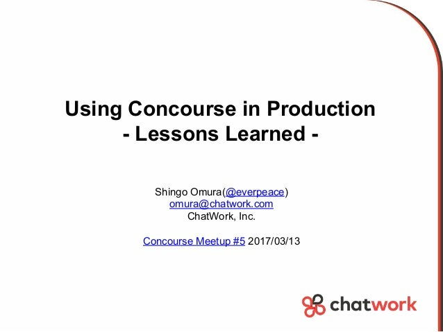Using Concourse in Production - Lessons Learned - Shingo Omura(@everpeace) omura@chatwork.com ChatWork, Inc. Concourse Mee...