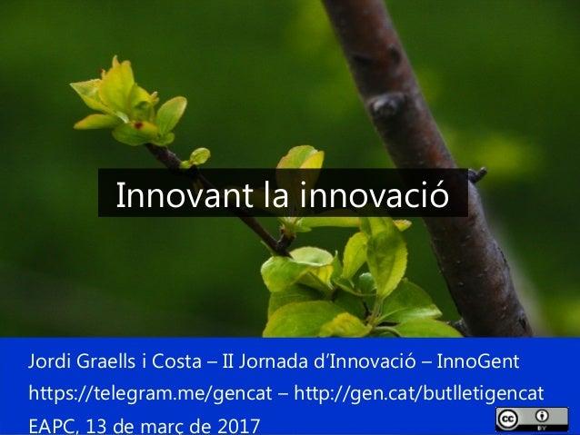 1 Jordi Graells i Costa – II Jornada d'Innovació – InnoGent https://telegram.me/gencat – http://gen.cat/butlletigencat EAP...