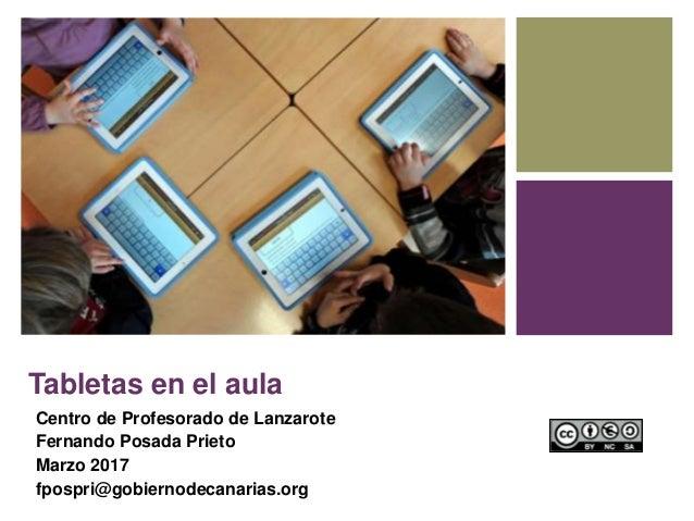 Tabletas en el aula Centro de Profesorado de Lanzarote Fernando Posada Prieto Marzo 2017 fpospri@gobiernodecanarias.org