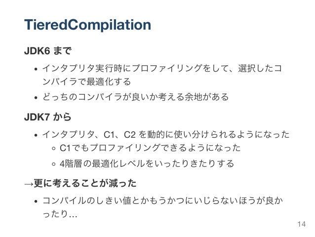 TieredCompilation JDK6 まで インタプリタ実行時にプロファイリングをして、選択したコ ンパイラで最適化する どっちのコンパイラが良いか考える余地がある JDK7 から インタプリタ、C1、C2 を動的に使い分けられるように...