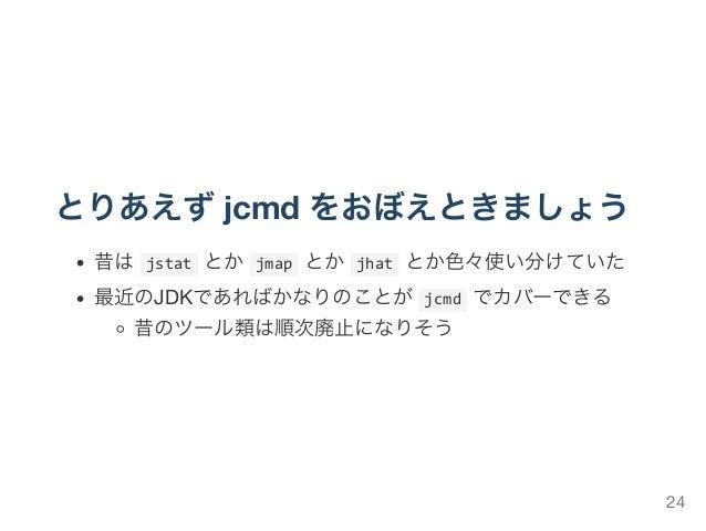 とりあえずjcmd をおぼえときましょう 昔はjstatとかjmapとかjhatとか色々使い分けていた 最近のJDKであればかなりのことがjcmdでカバーできる 昔のツール類は順次廃止になりそう 24