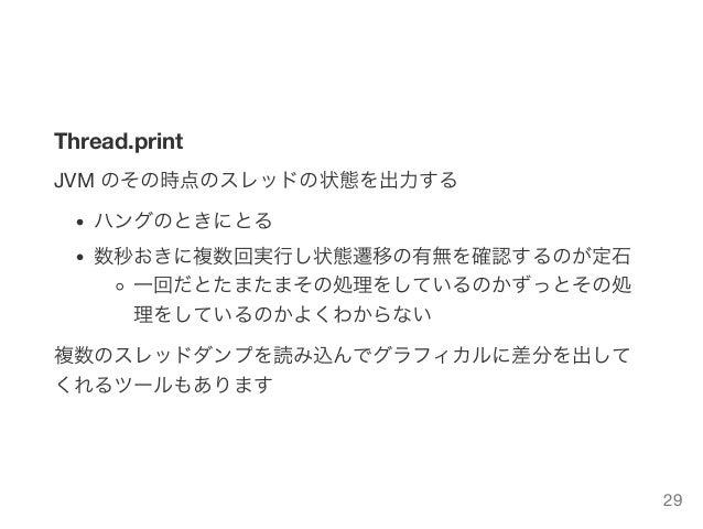 Thread.print JVM のその時点のスレッドの状態を出力する ハングのときにとる 数秒おきに複数回実行し状態遷移の有無を確認するのが定石 一回だとたまたまその処理をしているのかずっとその処 理をしているのかよくわからない 複数のスレッ...
