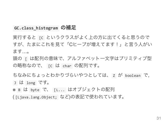 GC.class_histogramの補足 実行すると[Cというクラスがよく上の方に出てくると思うので すが、たまにこれを見て「Cヒープが増えてます!」と言う人がい ます…。 頭の[は配列の意味で、アルファベット一文字はプリミティブ...