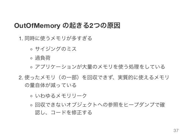 OutOfMemory の起きる2つの原因 1. 同時に使うメモリが多すぎる サイジングのミス 過負荷 アプリケーションが大量のメモリを使う処理をしている 2. 使ったメモリ(の一部)を回収できず、実質的に使えるメモリ の量自体が減っている い...