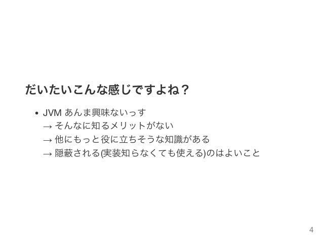 だいたいこんな感じですよね? JVM あんま興味ないっす → そんなに知るメリットがない → 他にもっと役に立ちそうな知識がある → 隠蔽される(実装知らなくても使える)のはよいこと 4